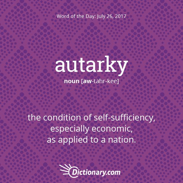 Dictionary.com's Word of the Day - autarky - the condition of self-sufficiency, especially economic, as applied to a nation.