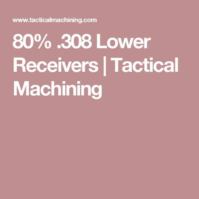 80% .308 Lower Receivers | Tactical Machining