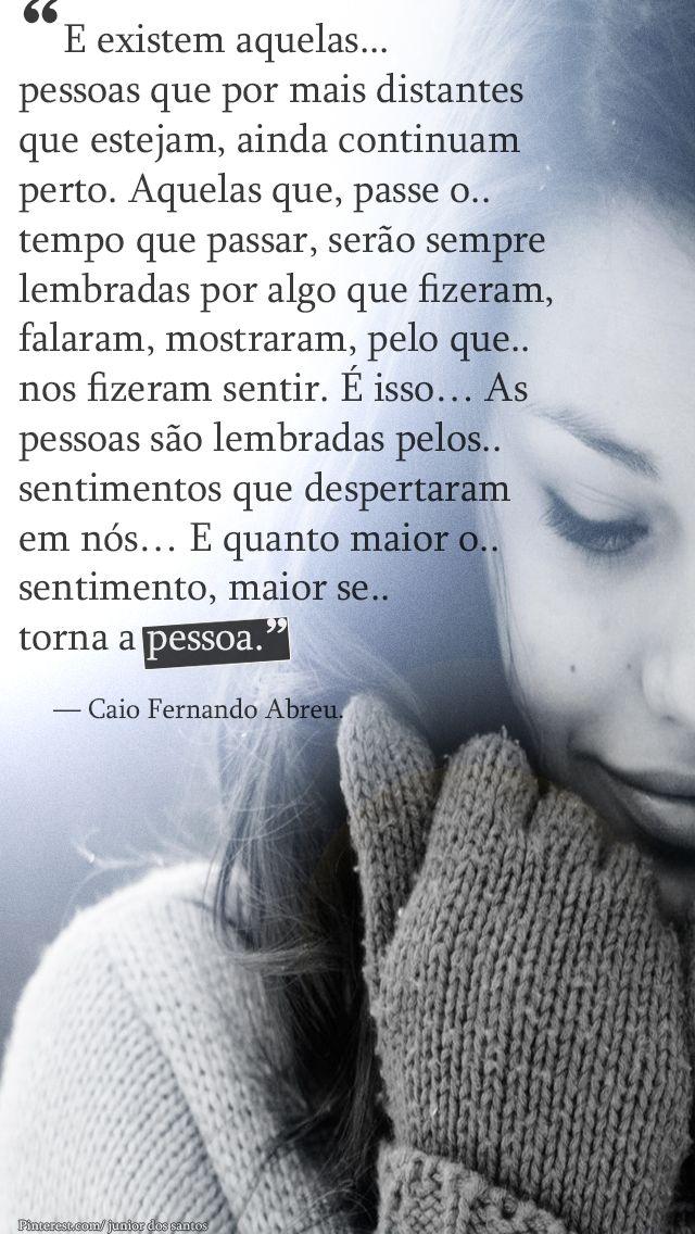 """""""E existem aquelas pessoas que por mais distantes  que estejam, ainda continuam  perto. Aquelas que, passe o tempo que passar, serão sempre  lembradas por algo que fizeram,  falaram, mostraram, pelo que..  nos fizeram sentir. É isso… As  pessoas são lembradas pelos sentimentos que despertaram  em nós E quanto maior o sentimento, maior se torna a pessoa.""""        — Caio Fernando Abreu"""