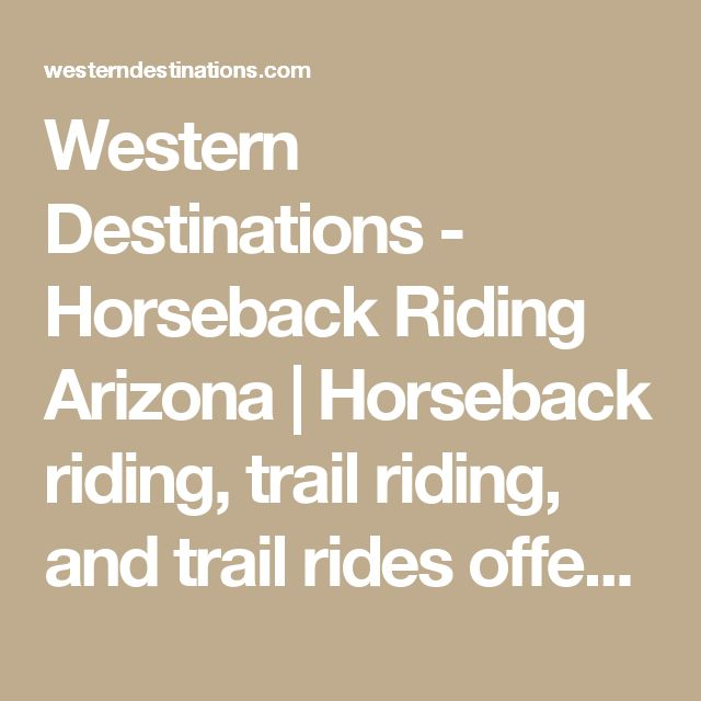 Western Destinations - Horseback Riding Arizona   Horseback riding, trail riding, and trail rides offer an incomparably soul-satisfying way to experience nature, and Western Destinations has been providing outstanding guided horseback adventures to our guests in the phoenix, scottsdale arizona area for over 18 years.