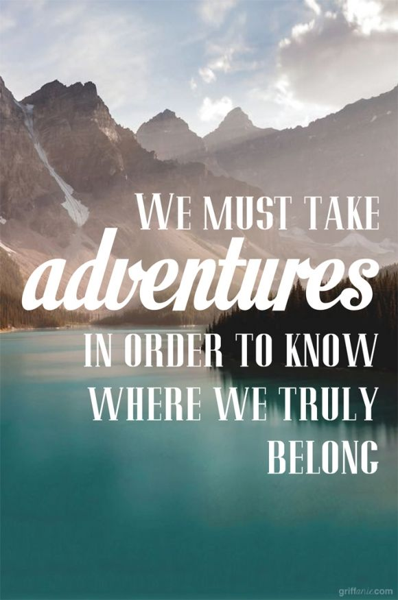 We must take adventures in order to know where we truly belong. | Travel Quotes