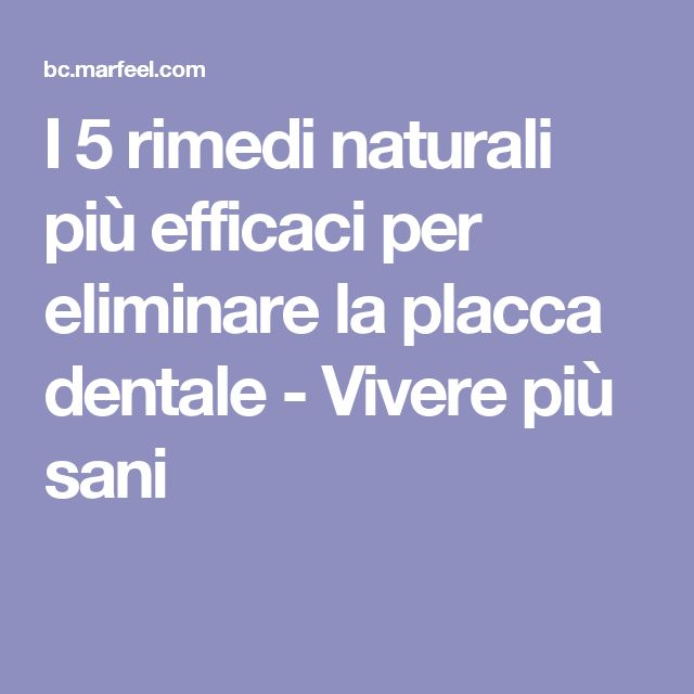 I 5 rimedi naturali più efficaci per eliminare la placca dentale - Vivere più sani