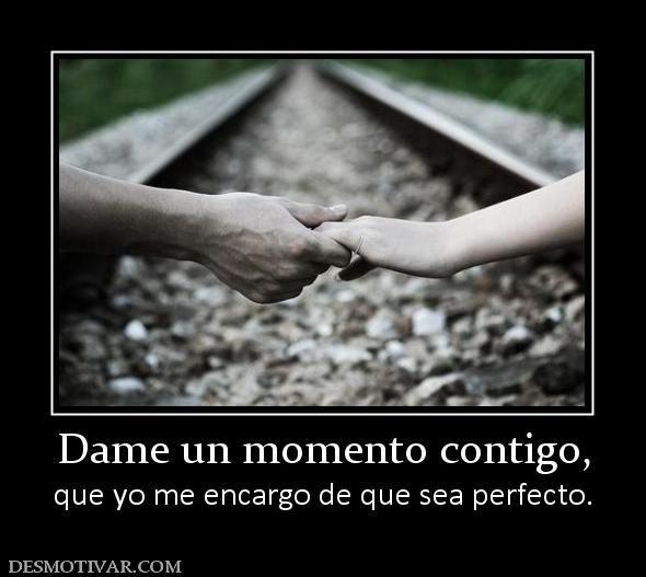 Dame un momento contigo, que yo me encargo de que sea perfecto.
