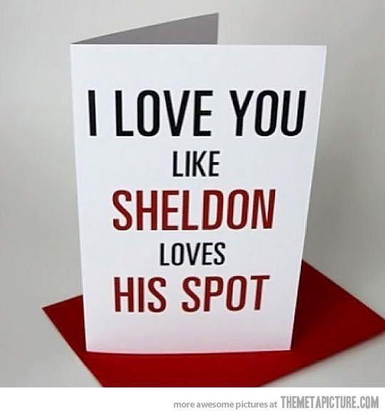 I love you, like Sheldon loves his spot.