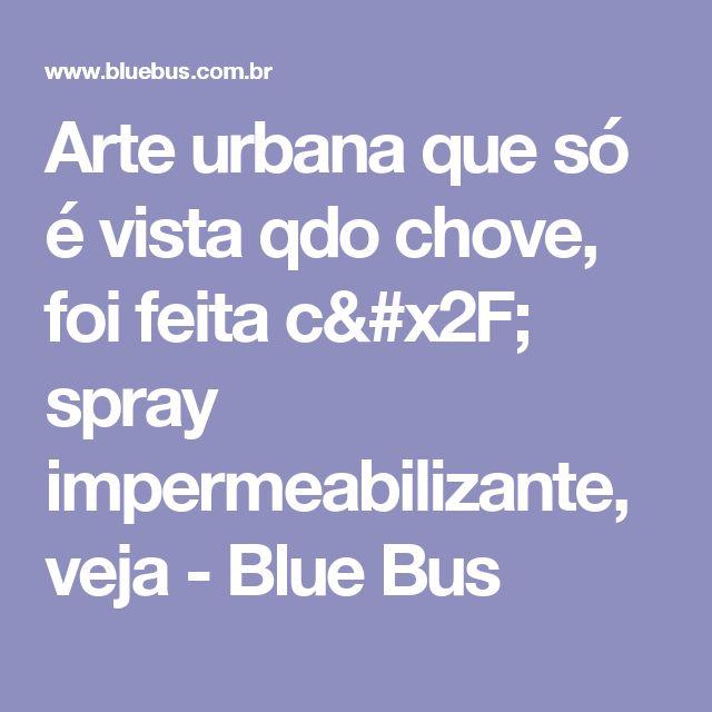 Arte urbana que só é vista qdo chove, foi feita c/ spray impermeabilizante, veja - Blue Bus