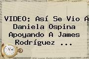 http://tecnoautos.com/wp-content/uploads/imagenes/tendencias/thumbs/video-asi-se-vio-a-daniela-ospina-apoyando-a-james-rodriguez.jpg Daniela Ospina. VIDEO: Así se vio a Daniela Ospina apoyando a James Rodríguez ..., Enlaces, Imágenes, Videos y Tweets - http://tecnoautos.com/actualidad/daniela-ospina-video-asi-se-vio-a-daniela-ospina-apoyando-a-james-rodriguez/