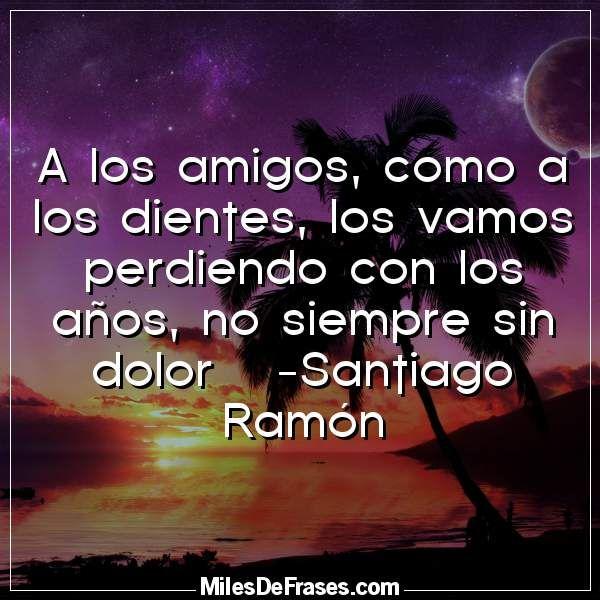 A los amigos como a los dientes los vamos perdiendo con los años no siempre sin dolor   -Santiago Ramón
