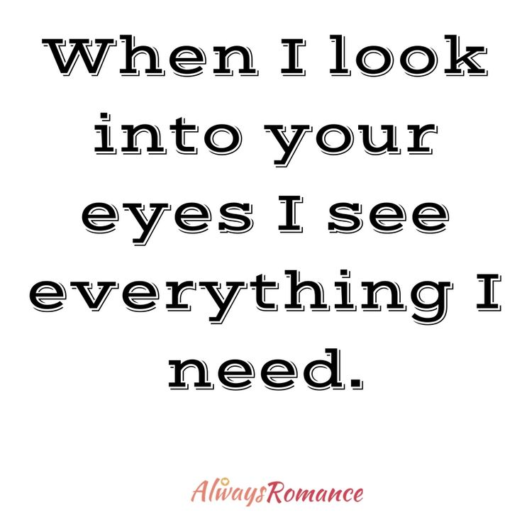 When I look into your eyes I see everything I need.