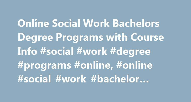 Online Social Work Bachelors Degree Programs with Course Info #social #work #degree #programs #online, #online #social #work #bachelor #degree http://mauritius.remmont.com/online-social-work-bachelors-degree-programs-with-course-info-social-work-degree-programs-online-online-social-work-bachelor-degree/  # Online Social Work Bachelors Degree Programs with Course Info Essential Information Social work bachelor's programs combine sociology, psychology, political science and organizational…