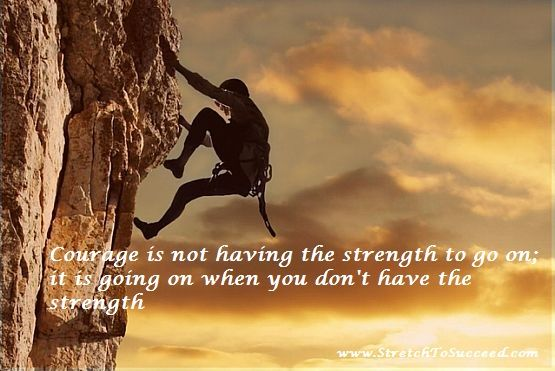 Courage is not having the strength to go on; it is going on when you don't have the strength - Theodore Roosevelt
