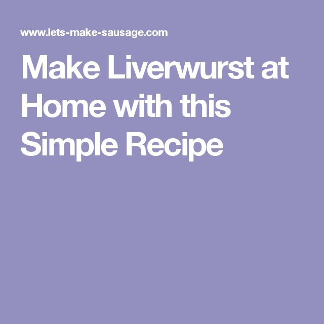 Make Liverwurst at Home with this Simple Recipe