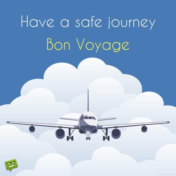 Have a safe journey. Bon voyage.