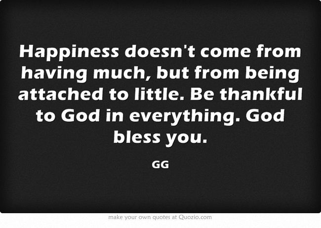 Happiness doesn't come from having much, but from being attached to little. Be thankful to God in everything. God bless you.