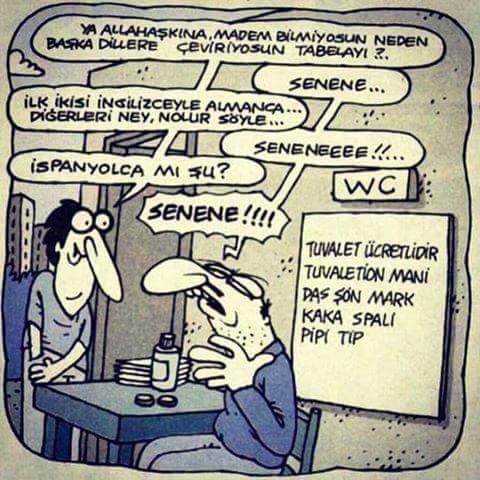- Ya Allah aşkına madem bilmiyorsun neden başka dillere çeviriyorsun tabelayı?.. + Senene... - İlk ikisi İngilizceyle Almanca... Diğerleri ney, nolur söyle... + Seneneeee!!.. - İspanyolca mı şu? + Senene!!!!  Tabelada ki yazılar: - Tuvalet ücretlidir - Tuvaletion mani - Das şön Mark - Kaka spali - Pipi tip  #karikatür #mizah #matrak #komik #espri #şaka #gırgır #komiksözler