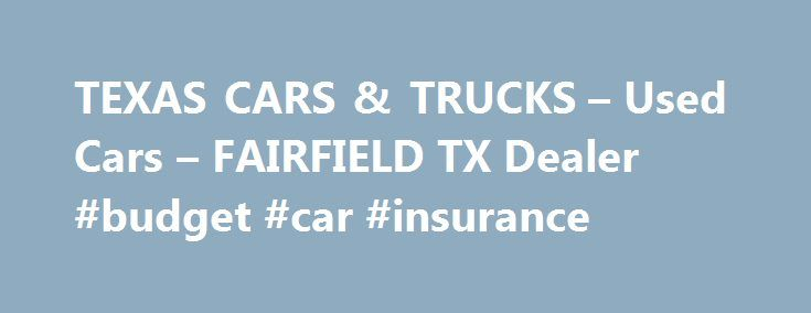 TEXAS CARS & TRUCKS – Used Cars – FAIRFIELD TX Dealer #budget #car #insurance http://car-auto.remmont.com/texas-cars-trucks-used-cars-fairfield-tx-dealer-budget-car-insurance/  #used cars and trucks # TEXAS CARS & TRUCKS – FAIRFIELD TX, 75840 […]