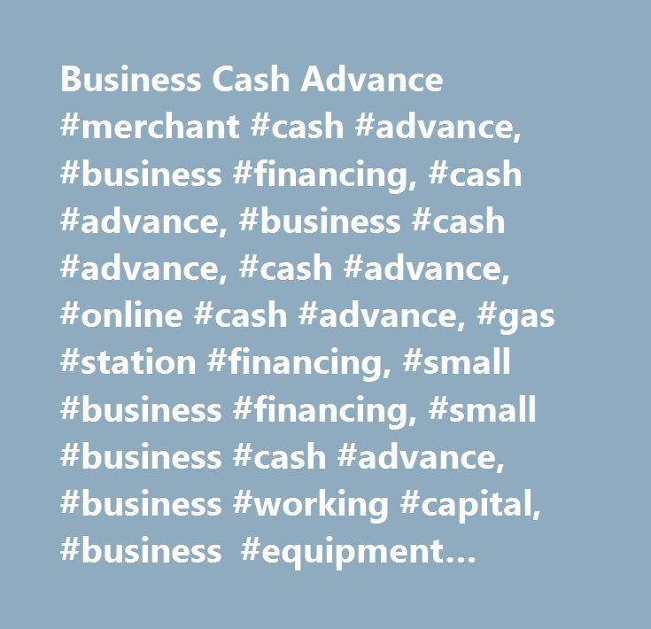 Business Cash Advance #merchant #cash #advance, #business #financing, #cash #advance, #business #cash #advance, #cash #advance, #online #cash #advance, #gas #station #financing, #small #business #financing, #small #business #cash #advance, #business #working #capital, #business #equipment #financing, #restaurant #equipment #financing, #commercial #truck #financing, #financing #heavy #equipment, #business #financing…