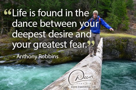 """""""Life is found in the dance between your deepest desire and your greatest fear."""" - Anthony Robbins www.dawnking.com"""