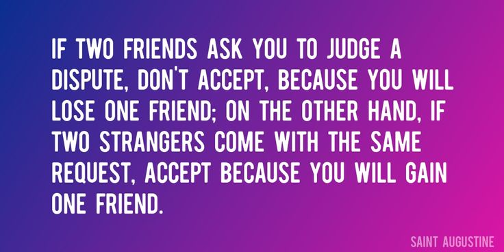 Quote by Saint Augustine => If two friends ask you to judge a dispute, don't accept, because you will lose one friend; on the other hand, if two strangers come with the same request, accept because you will gain one friend.