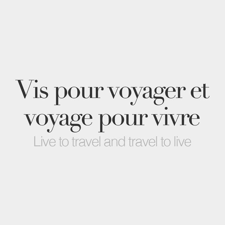 Vis pour voyager et voyage pour vivre Live to travel and travel to live /vi puʁ vwa.ja.ʒe e vwa.jaʒ puʁ vivʁ/
