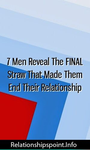 7 Men Reveal The FINAL Straw That Made Them End Their