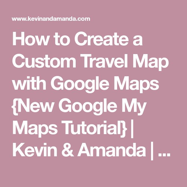 How to Create a Custom Travel Map with Google Maps {New Google My Maps Tutorial} | Kevin & Amanda | Food & Travel Blog