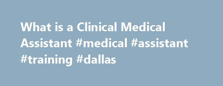 What is a Clinical Medical Assistant #medical #assistant #training #dallas http://anchorage.remmont.com/what-is-a-clinical-medical-assistant-medical-assistant-training-dallas/  # Clinical Medical Assistants Clinical Medical Assistants are in very high demand in the modern field of healthcare. Continuously changing regulations in the industry place increasing pressure upon healthcare providers and facilities. This means that physicians need qualified medical assistants to help with many of…