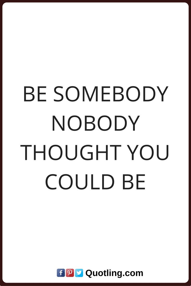 inspirational quotes Be somebody, Nobody thought you could be.