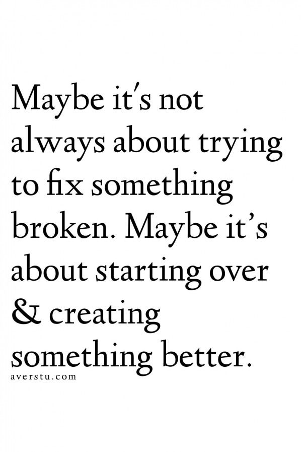 Maybe It S Not Always About Trying To Fix Something Broken Maybe It S About Starting Over Creating Self Love Quotes Work Motivational Quotes Over It Quotes
