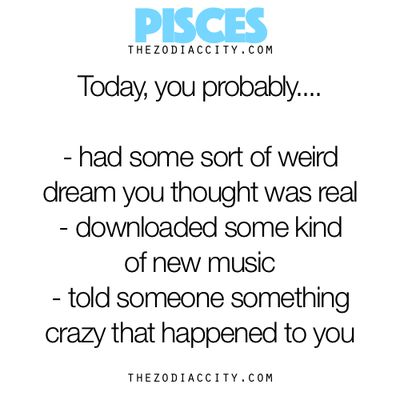 Pisces, Today You Probably...