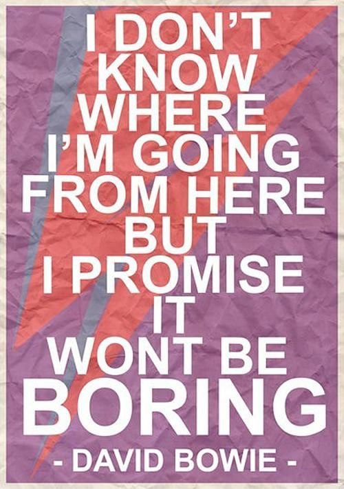 I don't know where I'm going from here but I promise it won't be boring. - David Bowie #quote