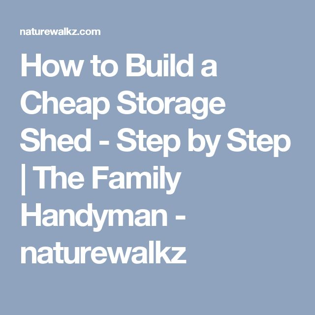 How to Build a Cheap Storage Shed - Step by Step | The Family Handyman - naturewalkz