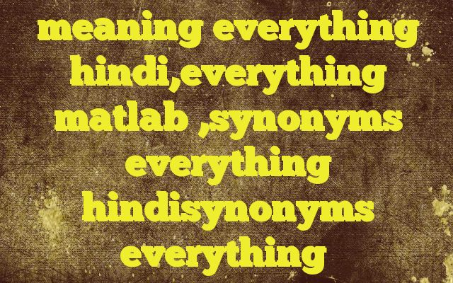 meaning everything hindi,everything matlab ,synonyms everything hindisynonyms everything http://www.englishinhindi.com/?p=8165&meaning+everything+hindi%2Ceverything+matlab+%2Csynonyms+everything+hindisynonyms+everything  Meaning of  everything in Hindi  SYNONYMS AND OTHER WORDS FOR everything  सब कुछ→everything समस्त→all,everything कुल→everything प्रत्येक वस्तु→everything,anything सभी→ev