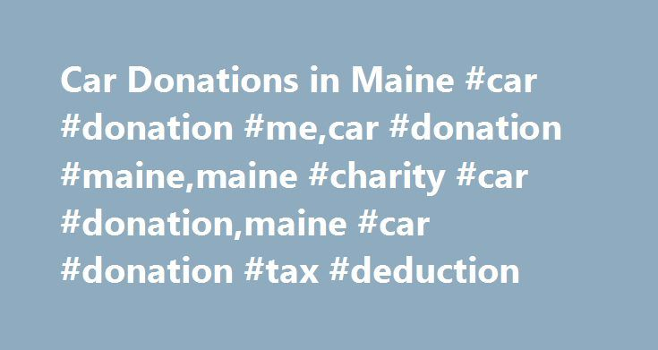 Car Donations in Maine #car #donation #me,car #donation #maine,maine #charity #car #donation,maine #car #donation #tax #deduction http://trinidad-and-tobago.remmont.com/car-donations-in-maine-car-donation-mecar-donation-mainemaine-charity-car-donationmaine-car-donation-tax-deduction/  # Car Donation Maine Car Donation in Maine Welcome to Maine's Goodwill Car Donation, where we believe in doing our part to keep the Pine Tree State thriving and beautiful! Let us take your used cars and trucks…