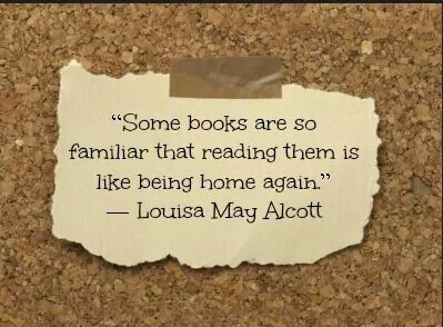 """""""Some books are so familiar that reading them is like being home again. """" ~ Louisa May Alcott"""