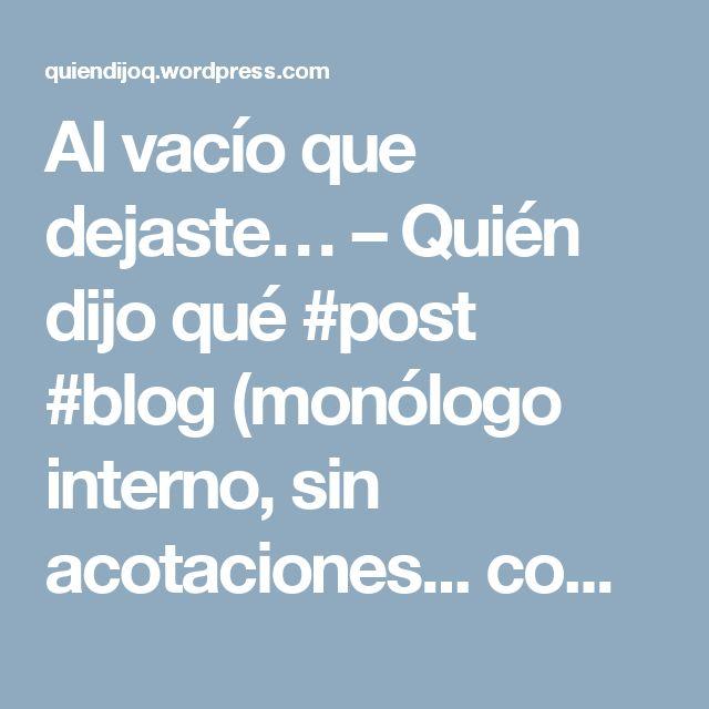 Al vacío que dejaste… – Quién dijo qué #post #blog (monólogo interno, sin acotaciones... como la vida)
