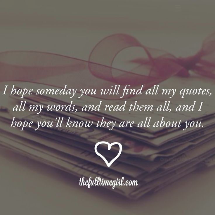 Someday I'll show this to you... Or not. Maybe I'll keep it secret just so I can go back and read it and remember how much I loved you and still do then. ♥
