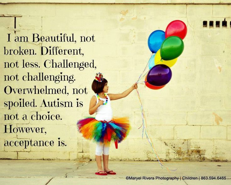 Speaks to me! Beautiful not broken. Different, not less. Challenged, not challenging. Overwhelmed, not spoiled. Autism is not a choice. However, acceptance is.
