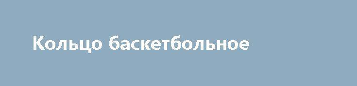 Кольцо баскетбольное http://brandar.net/ru/a/ad/koltso-basketbolnoe/  Кольцо баскетбольное 300.Диаметр кольца - 300мм.Кольцо баскетбольное 400Диаметр кольца - 400мм.Кольцо баскетбольное 460Диаметр кольца - 460мм.Тип изделия – кольцо баскетбольное любительское.Материал изготовления – металл.Диаметр трубы кольца - 16мм.Баскетбольное кольцо предназначено для оборудования баскетбольных площадок в спортзалах, на стадионах, в учебных заведениях, во дворах, парках, дома, на даче.Производитель —…