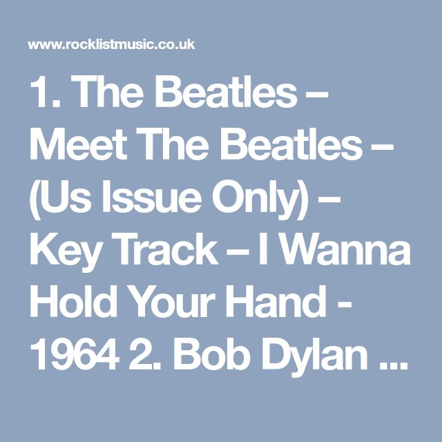 1. The Beatles – Meet The Beatles – (Us Issue Only) – Key Track – I Wanna Hold Your Hand - 1964 2. Bob Dylan – Highway 61 Revisited – Key Track – Like A Rolling Stone – 1965 3. The Beach Boys – Pet Sounds – Key Track – God Only Knows – 1966 4. The Velvet Underground & Nico – The Velvet Underground & Nico – Key Track – Heroin – 1967 5. The Rolling Stones – Beggars Banquet – Key Track – Sympathy For The Devil – 1968 6. Led Zeppelin – Led Zeppelin – Key Track – Dazed And Confused – 1969 7. Joni…