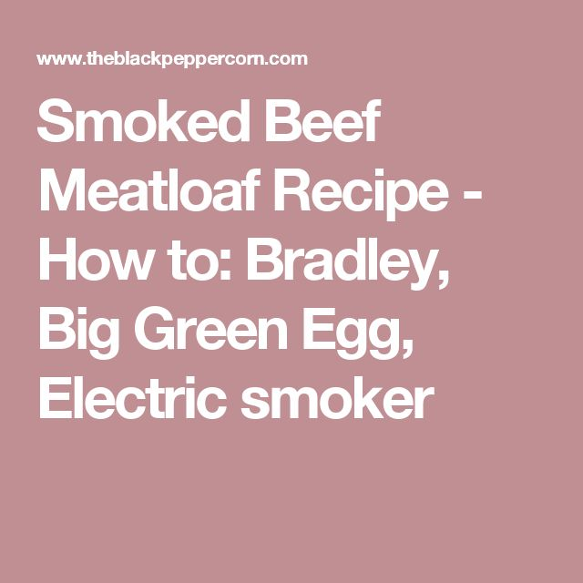Smoked Beef Meatloaf Recipe - How to: Bradley, Big Green Egg, Electric smoker