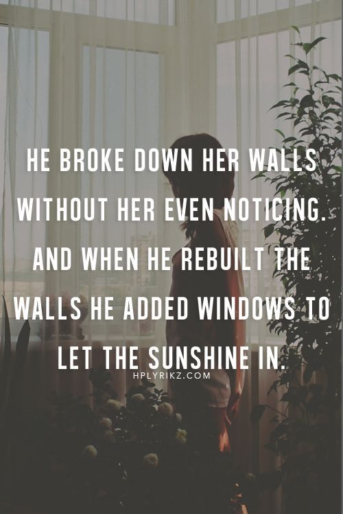 He broke down her walls without her even noticing. And when he rebuilt the walls he added windows to let the sunshine in.