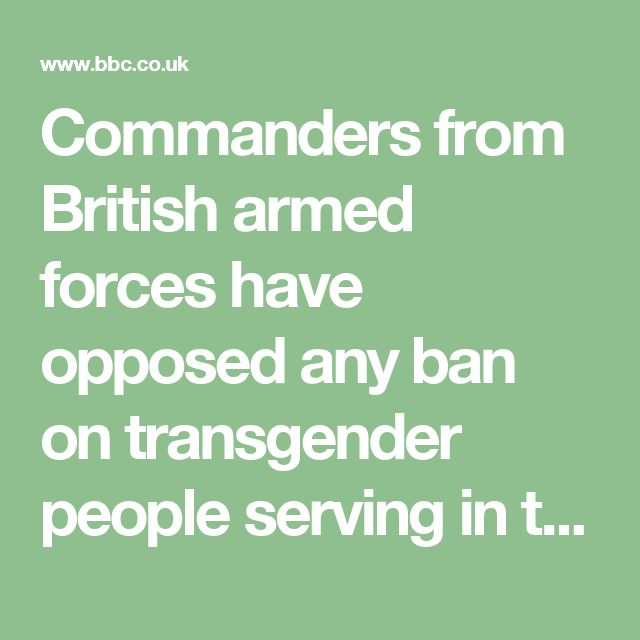 Commanders from British armed forces have opposed any ban on transgender people serving in the military.