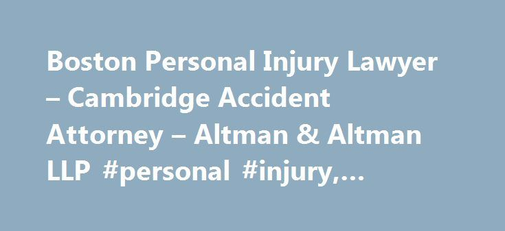 Boston Personal Injury Lawyer – Cambridge Accident Attorney – Altman & Altman LLP #personal #injury, #accident http://ireland.remmont.com/boston-personal-injury-lawyer-cambridge-accident-attorney-altman-altman-llp-personal-injury-accident/  # Boston Personal Injury Lawyers Our Attorneys Are Available 24 Hours a Day At the law offices of Altman & Altman, LLP, our team of knowledgeable, compassionate attorneys has been representing victims of personal injury in Boston and throughout the…