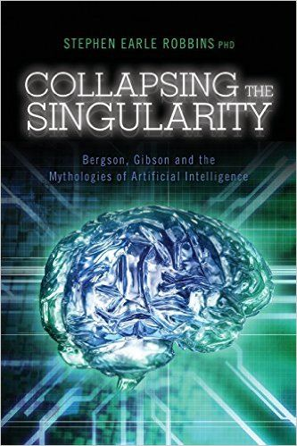 Collapsing the Singularity: Bergson, Gibson and the Mythologies of Artificial Intelligence: Amazon.co.uk: Stephen Earle Robbins PhD: 9781494947644: Books