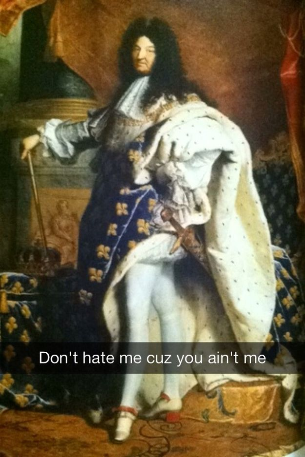 King Louis XIV is having none of your shade / 16 More Hilariously Inappropriate Art History Snapchats (via BuzzFeed)