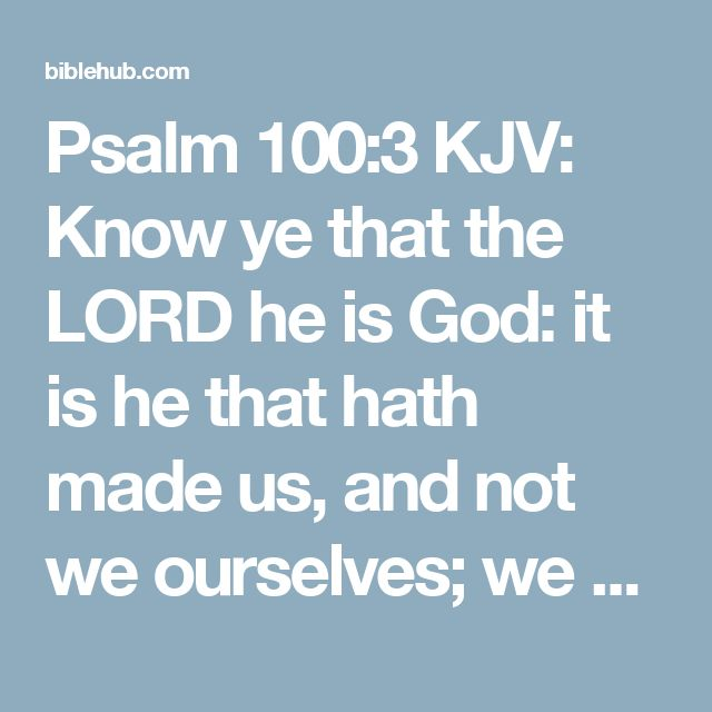 Psalm 100:3 KJV: Know ye that the LORD he is God: it is he that hath made us, and not we ourselves; we are his people, and the sheep of his pasture.
