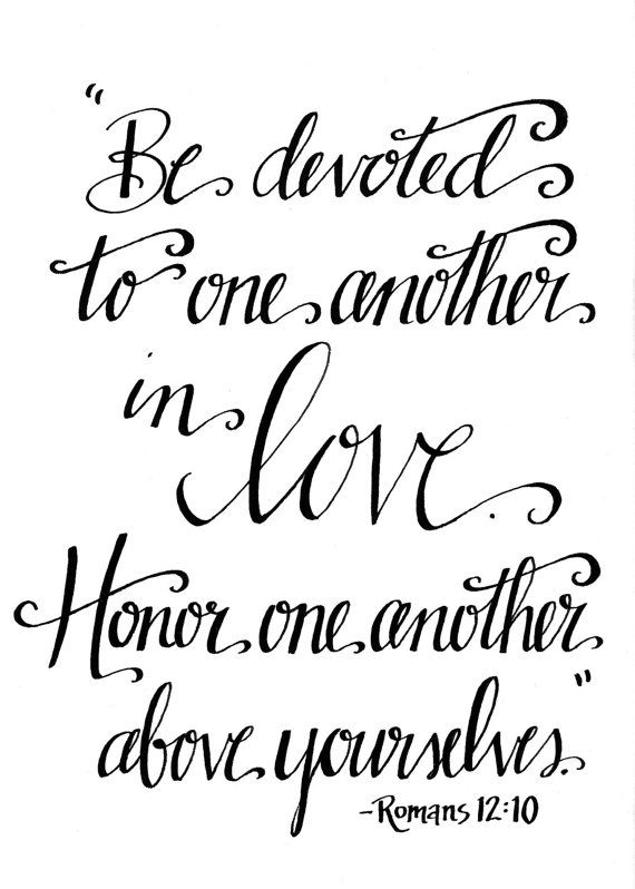 Be devoted to one another in love. Honor one another above yourselves. - Romans 12:10