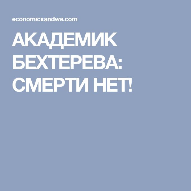 АКАДЕМИК БЕХТЕРЕВА: СМЕРТИ НЕТ!
