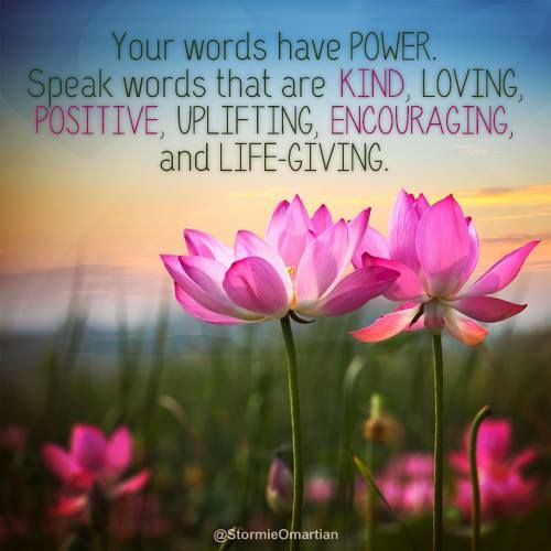 Your words have power ~ Speak words that are Kind ~ Loving ~ Positive ~ Uplifting ~ Encouraging ~ and Life-Giving