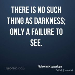 muggerage quotes | malcolm-muggeridge-journalist-there-is-no-such-thing-as-darkness-only ...